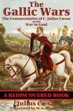 The Gallic Wars (Rediscovered Books) : The Commentaries of C. Julius Caesar on his War in Gaul - C. Julius Caesar