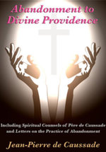 Abandonment to Divine Providence : Including 'Spiritual Counsels of Pere de Caussade' and 'Letters on the Practice of Abandonment' - Jean-Pierre de Caussade