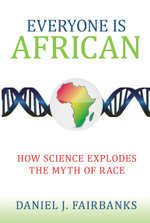 Everyone Is African : How Science Explodes the Myth of Race - Daniel J. Fairbanks
