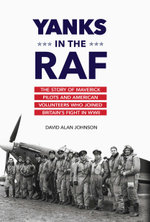 Yanks in the RAF : The Story of Maverick Pilots and American Volunteers Who Joined Britain's Fight in WWII - David Alan Johnson