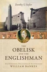 The Obelisk and the Englishman : The Pioneering Discoveries of Egyptologist William Bankes - Dorothy U. Seyler