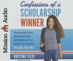 Confessions of a Scholarship Winner : The Secrets That Helped Me Win $500,000 in Free Money for College- How You Can Too! - Kristina Ellis
