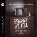 The Stories We Tell : How TV and Movies Long for and Echo the Truth - Mike Cosper