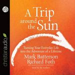 A Trip Around the Sun : Turning Your Everyday Life Into the Adventure of a Lifetime - Mark Batterson