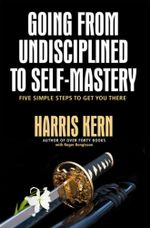 Going from Undisciplined to Self Mastery : Five Simple Steps to Get You There - Harris Kern