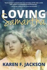 Loving Samantha : Stories of Family and Friends, Faith, Love, and Community in a World That Includes Autism and Special Needs - Karen F Jackson