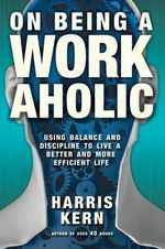On Being a Workaholic : Using Balance and Discipline to Live a Better and More Efficient Life - Harris Kern