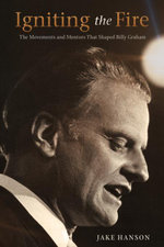 Igniting the Fire : The Movements and Mentors Who Shaped Billy Graham - Jake Hanson