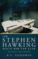 The Stephen Hawking Death Row Fan Club : Six Stories and a Novella - R C Goodwin