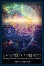 A Sorcerer's Apprentice : A Skeptic's Journey into the Cia's Project Stargate and Remote Viewing - John Herlosky