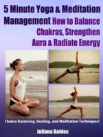 5 Minute Yoga & Meditation Management : How To Balance Chakras, Strengthen Aura & Radiate Energy - Chakra Balancing, Healing & Meditation Techniques - - Juliana Baldec