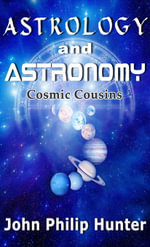 Astrology and Astronomy : Cosmic Cousins - John Philip Hunter