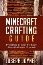 Minecraft Crafting Guide : Everything You Need to Know About Crafting in Minecraft - Joseph Joyner