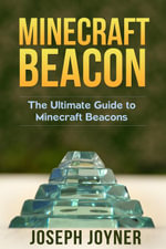 Minecraft Beacon : The Ultimate Guide to Minecraft Beacons - Joseph Joyner