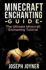 Minecraft Enchanting Guide : The Ultimate Minecraft Enchanting Tutorial - Joseph Joyner