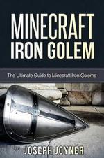 Minecraft Iron Golem : The Ultimate Guide to Minecraft Iron Golems - Joseph Joyner