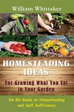 Homesteading Ideas for Growing What You Eat in Your Garden : No Bs Guide on Homesteading and Self Sufficiency - William Whittaker