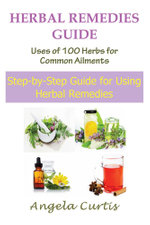 Herbal Remedies Guide : Uses of 100 Herbs for Common Ailments: Step-By-Step Guide for Using Herbal Remedies - Angela Curtis