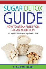 Sugar Detox Guide : How to Break Free from Sugar Addiction: A Complete Guide to the Sugar Free Detox - Alana Williams