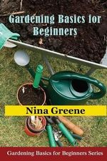 Gardening Basics for Beginners : Gardening Basics for Beginners Series - Nina Greene