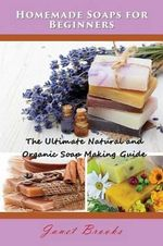 Homemade Soaps for Beginners : The Ultimate Natural and Organic Soap Making Guide - Janet Brooks