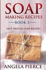 Soap Making Recipes Book 3 : Hot Process Soap Recipes - Angela Pierce