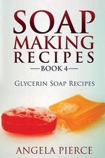 Soap Making Recipes Book 4 : Glycerin Soap Recipes - Angela Pierce
