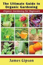 The Ultimate Guide to Organic Gardening : Organic Gardening for Beginners - James Gipson
