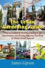 The Urban Gardening Guide : How to Create a Thriving Garden in an Apartment, on a Patio, Balcony, Rooftop or Other Small Spaces - James Gipson