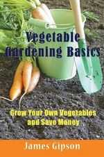 Vegetable Gardening Basics : Grow Your Own Vegetables and Save Money - James Gipson