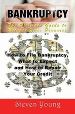 Bankruptcy : The Ultimate Guide to Recover Your Finances: How to File Bankruptcy, What to Expect and How to Repair Your Credit - Steven Young