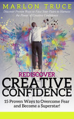 Rediscover Creative Confidence : 15 Proven Ways to Overcome Fear and Become a Superstar!: Discover Proven Ways to Face Your Fears to Harness the Power - Marlon Truce