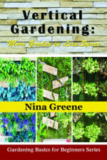 Vertical Gardening : More Garden in Less Space: Gardening Basics for Beginners Series - Nina Greene