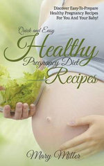 Quick and Easy Healthy Pregnancy Diet Re : Discover Easy-To-Prepare Healthy Pregnancy Recipes for You and Your Baby! - Mary Miller