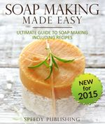 Soap Making Made Easy Ultimate Guide To Soap Making Including Recipes : Soapmaking Homeade and Handcrafted for 2015 - Speedy Publishing