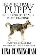 How to Train a Puppy Including Potty and Crate Training : Start Training and Live Harmoniously with Your Puppy - Lisa Cunningham