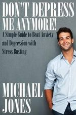 Don't Depress Me Anymore! a Simple Guide to Beat Anxiety and Depression with Stress Busting : A Simple Guide to Beat Anxiety and Depression with Stress - Michael Jones