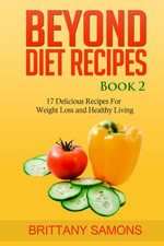 Beyond Diet Recipes Book 2 : 17 Delicious Recipes For Weight Loss and Healthy Living - Brittany Samons