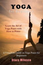 Yoga for Beginners : A Complete Guide on Yoga Poses for Beginners - Stacy Milescu