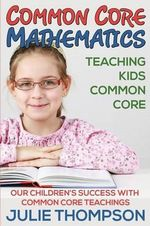 Common Core Mathematics : Teaching Kids Common Core: Our Children's Success with Common Core Teachings - Julie Thompson