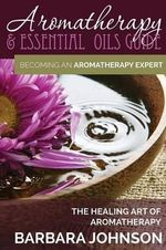 Aromatherapy & Essential Oils Guide : Becoming an Aromatherapy Expert: The Healing Art of Aromatherapy - Barbara Johnson