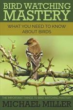 Bird Watching Mastery : What You Need to Know about Birds: The Important Things to Bird Watching Mastery - Michael Miller