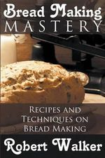 Bread Making Mastery : Recipes and Techniques on Bread Making - Robert Walker