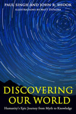 Discovering Our World : Humanity's Epic Journey from Myth to Knowledge - Paul Singh