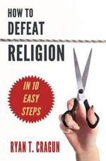 How to Defeat Religion in 10 Easy Steps : A Toolkit for Secular Activists - Ryan T. Cragun
