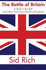 The Battle of Britain : A Yank in the RAF and Other American Friends of England - Sid Rich