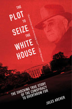 The Plot to Seize the White House : The Shocking TRUE Story of the Conspiracy to Overthrow F.D.R. - Jules Archer