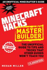 Hacks for Minecrafters : Master Builder: The Unofficial Guide to Tips and Tricks That Other Guides Won't Teach You - Megan Miller