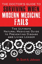 The Doctor's Guide to Surviving When Modern Medicine Fails : The Ultimate Natural Medicine Guide to Preventing Disease and Living Longer - Scott A. Johnson