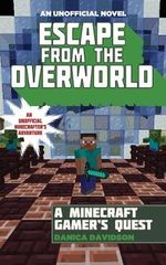 Escape from the Overworld : A Minecraft Gamer's Quest: An Unofficial Minecrafter's Adventure - Danica Davidson